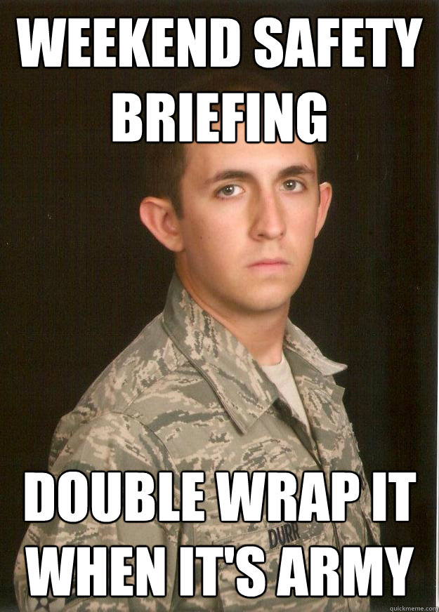 2172280cfbd2334b9362d067c719dc1cb69a9b50b2854cb06ba739e1108f1da0 weekend safety briefing double wrap it when it's army tech,Safety Brief Meme