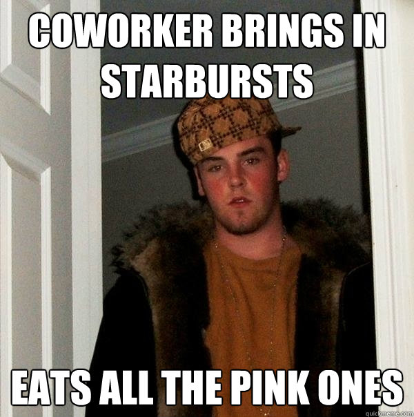 coworker brings in starbursts eats all the pink ones - coworker brings in starbursts eats all the pink ones  Scumbag Steve