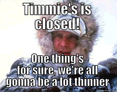 TIMMIE'S IS CLOSED! ONE THING'S FOR SURE, WE'RE ALL GONNA BE A LOT THINNER Misc