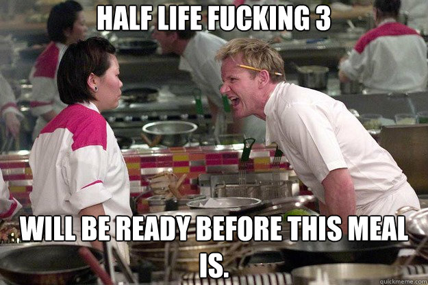 Half life fucking 3 Will be ready before this meal is. - Half life fucking 3 Will be ready before this meal is.  Misc