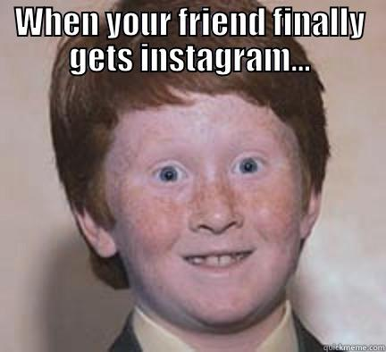 WHEN YOUR FRIEND FINALLY GETS INSTAGRAM...  Over Confident Ginger