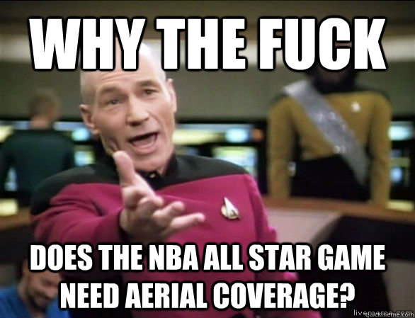 Why the fuck Does the NBA All Star Game need aerial coverage? - Why the fuck Does the NBA All Star Game need aerial coverage?  Annoyed Picard HD