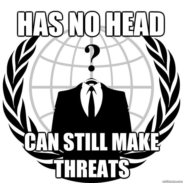 HAS NO HEAD CAN STILL MAKE THREATS - HAS NO HEAD CAN STILL MAKE THREATS  Good Guy Anonymous