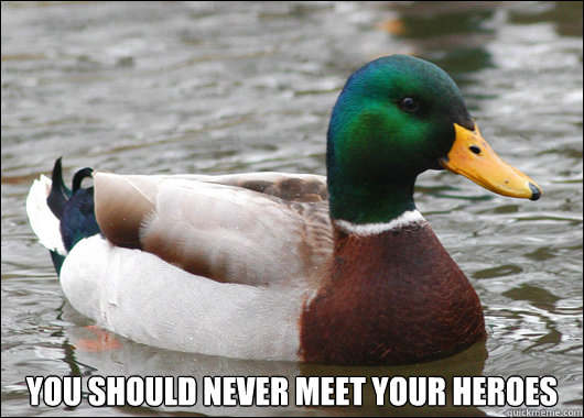 You should never meet your heroes -  You should never meet your heroes  Actual Advice Mallard