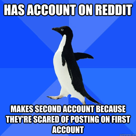 Has account on Reddit Makes second account because they're scared of posting on first account - Has account on Reddit Makes second account because they're scared of posting on first account  Socially Awkward Penguin