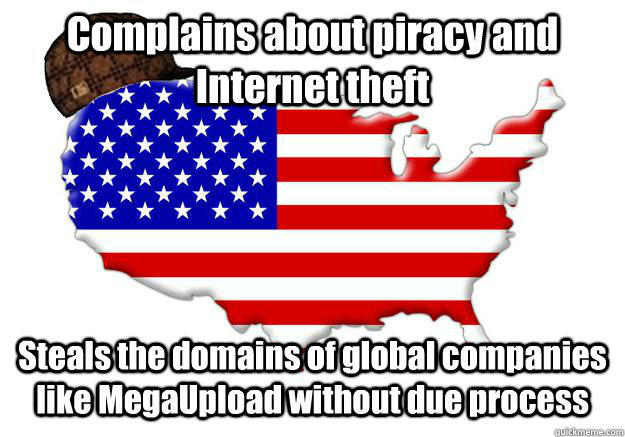 Complains about piracy and Internet theft Steals the domains of global companies like MegaUpload without due process  Scumbag america