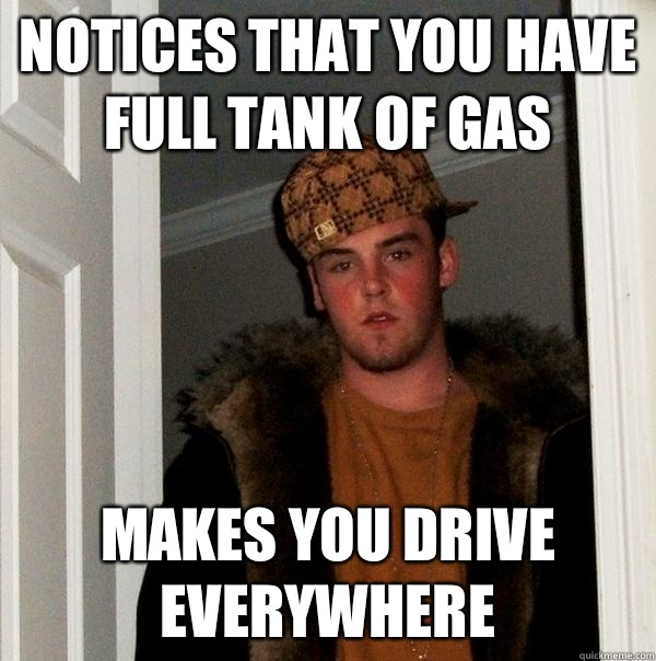 Notices that you have full tank of gas Makes you drive everywhere - Notices that you have full tank of gas Makes you drive everywhere  Scumbag Steve