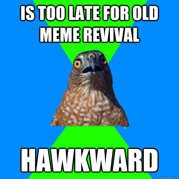 Is too late for old meme revival hawkward - Is too late for old meme revival hawkward  Hawkward