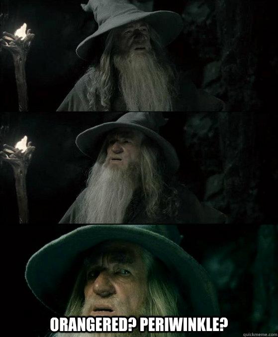Orangered? Periwinkle?  -  Orangered? Periwinkle?   Confused Gandalf
