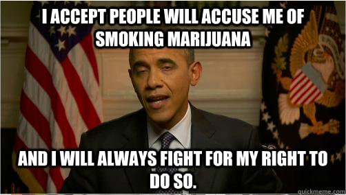 I accept people will accuse me of smoking marijuana and i will always fight for my right to do so.
