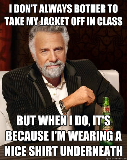 i don't always bother to take my jacket off in class but when i do, it's because i'm wearing a nice shirt underneath - i don't always bother to take my jacket off in class but when i do, it's because i'm wearing a nice shirt underneath  The Most Interesting Man In The World