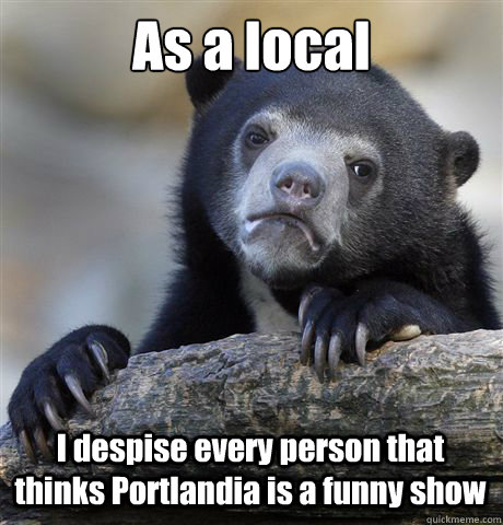 As a local I despise every person that thinks Portlandia is a funny show - As a local I despise every person that thinks Portlandia is a funny show  Confession Bear