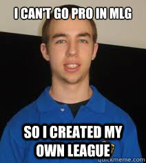 21812c18eb964cdc1ba4788aab6e36a2ff7d367a93f664d884fbb028071849c6 i can't go pro in mlg so i created my own league suddoth quickmeme
