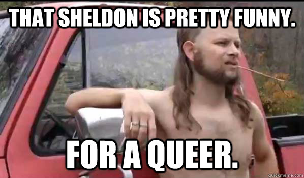 That Sheldon is pretty funny. for a queer. - That Sheldon is pretty funny. for a queer.  Almost Politically Correct Redneck