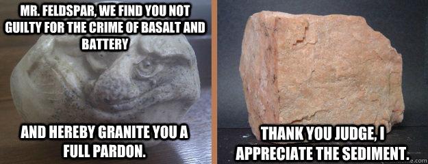 Mr. Feldspar, we find you not guilty for the crime of basalt and battery  and hereby granite you a                       full pardon. Thank you judge, I appreciate the sediment.  - Mr. Feldspar, we find you not guilty for the crime of basalt and battery  and hereby granite you a                       full pardon. Thank you judge, I appreciate the sediment.   Misc