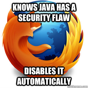 Knows Java has a security flaw disables it automatically  Good Guy Firefox