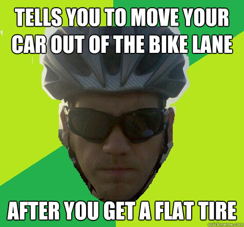 Tells you to move your car out of the bike lane after you get a flat tire  Angry Cyclist