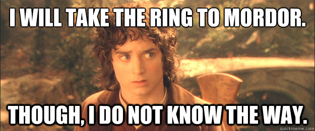 I will take the ring to Mordor. Though, I do not know the way. - I will take the ring to Mordor. Though, I do not know the way.  Friendly Frodo