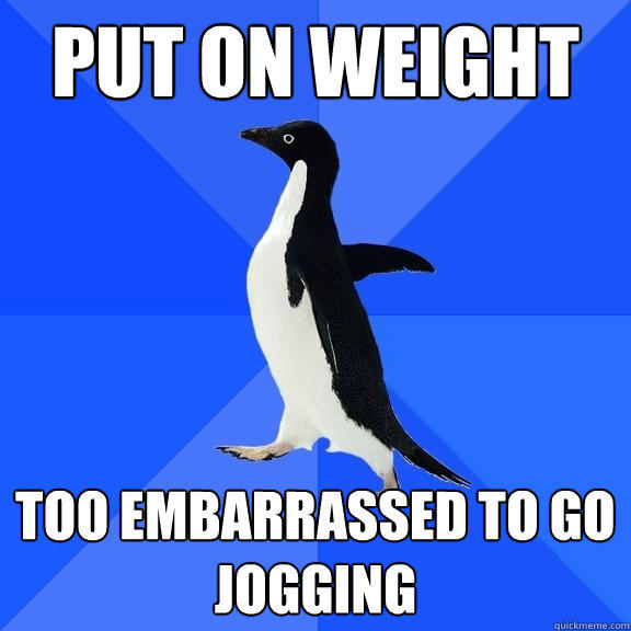 put on weight too embarrassed to go jogging - put on weight too embarrassed to go jogging  Socially Awkward Penguin