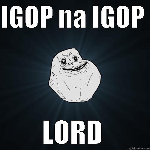 IGOP NA IGOP  LORD Forever Alone