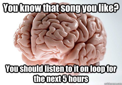 You know that song you like? You should listen to it on loop for the next 5 hours  - You know that song you like? You should listen to it on loop for the next 5 hours   Scumbag Brain
