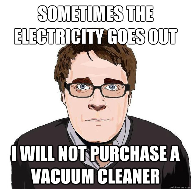 sometimes the electricity goes out i will not purchase a vacuum cleaner - sometimes the electricity goes out i will not purchase a vacuum cleaner  Always Online Adam Orth