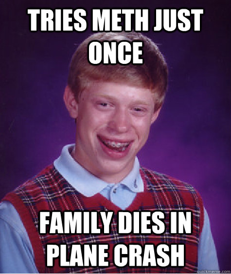 Tries meth just once Family dies in plane crash - Tries meth just once Family dies in plane crash  Bad Luck Brian