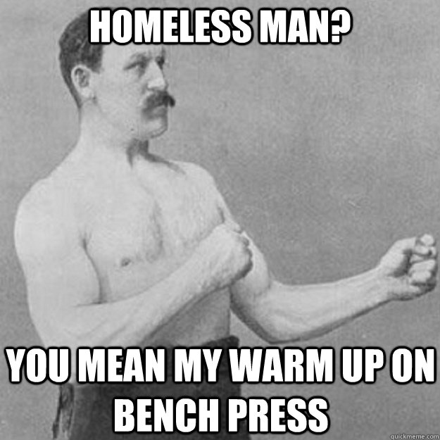 homeless man? you mean my warm up on bench press - homeless man? you mean my warm up on bench press  overly manly man
