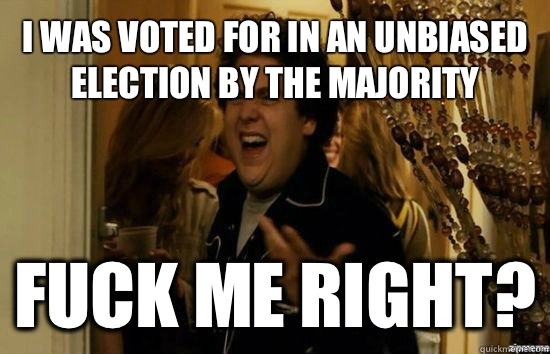 I was voted for in an unbiased election by the majority Fuck me right? - I was voted for in an unbiased election by the majority Fuck me right?  Jonah Hill - Fuck me right