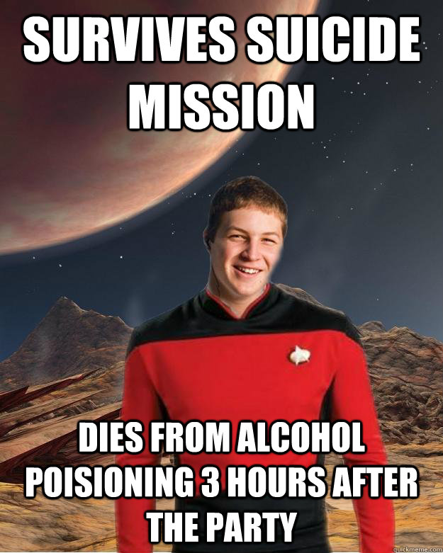 Survives suicide mission Dies from alcohol poisioning 3 hours after the party