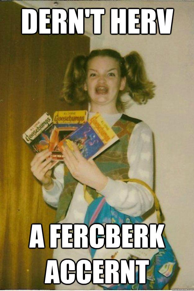 dern't herv a fercberk accernt - dern't herv a fercberk accernt  goosebumps girl