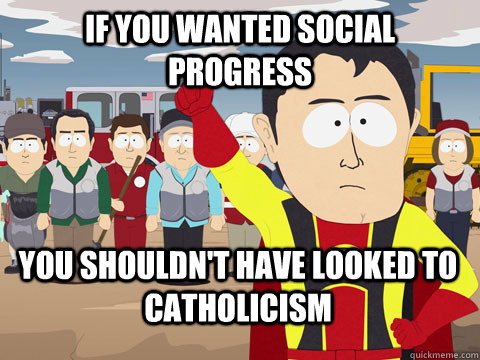 if you wanted social progress you shouldn't have looked to catholicism - if you wanted social progress you shouldn't have looked to catholicism  Captain Hindsight