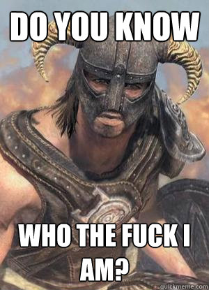 Do you know Who the fuck I am? - Do you know Who the fuck I am?  Scumbag low lvl Dovahkiin
