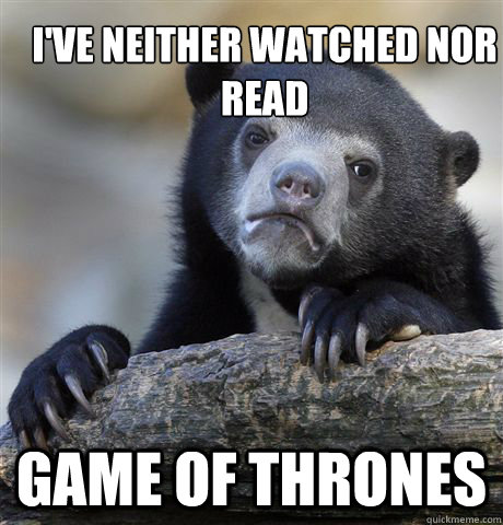 I've neither watched nor read Game of Thrones - I've neither watched nor read Game of Thrones  Confession Bear