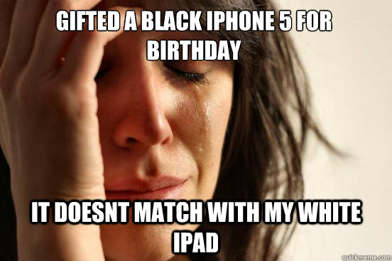 Gifted a Black iphone 5 for birthday it doesnt match with my white iPad - Gifted a Black iphone 5 for birthday it doesnt match with my white iPad  First World Problems