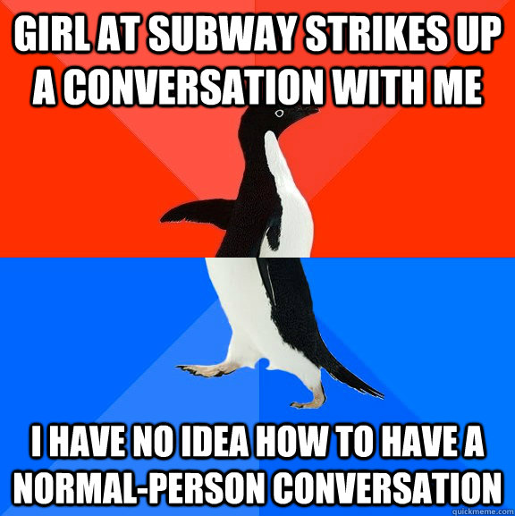 girl at subway strikes up a conversation with me i have no idea how to have a normal-person conversation - girl at subway strikes up a conversation with me i have no idea how to have a normal-person conversation  Socially Awesome Awkward Penguin