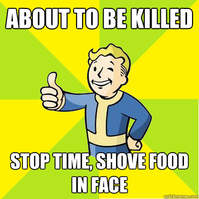 About to be killed stop time, shove food in face  Fallout new vegas
