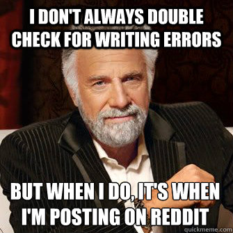 I don't always double check for writing errors but when I do, it's when I'm posting on reddit