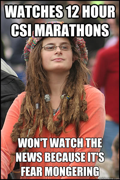 watches 12 hour CSI marathons won't watch the news because it's  fear mongering   College Liberal