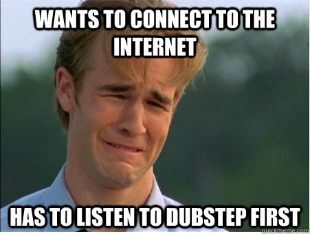Wants to connect to the internet Has to listen to dubstep first - Wants to connect to the internet Has to listen to dubstep first  1990s Problems