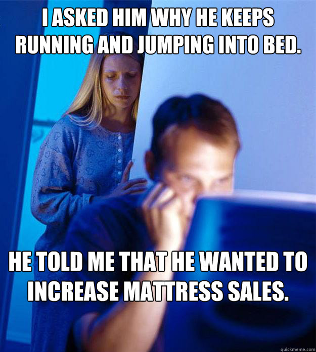 I asked him why he keeps running and jumping into bed. He told me that he wanted to increase mattress sales. - I asked him why he keeps running and jumping into bed. He told me that he wanted to increase mattress sales.  Redditors Wife