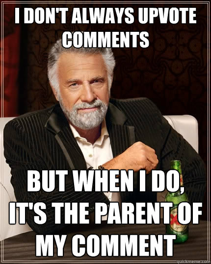 I don't always upvote comments But when I do, it's the parent of my comment - I don't always upvote comments But when I do, it's the parent of my comment  The Most Interesting Man In The World