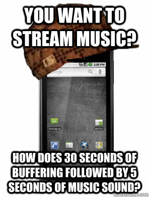 You want to stream music? How does 30 seconds of buffering followed by 5 seconds of music sound?