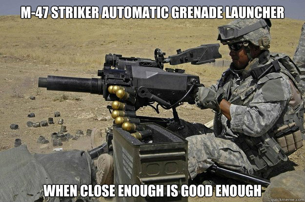 M-47 Striker Automatic Grenade Launcher when close enough is good enough