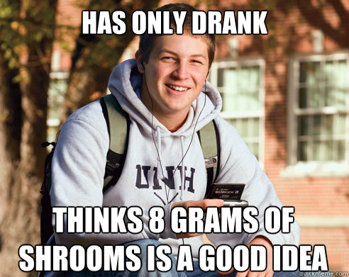 has only drank thinks 8 grams of shrooms is a good idea - has only drank thinks 8 grams of shrooms is a good idea  College Freshman