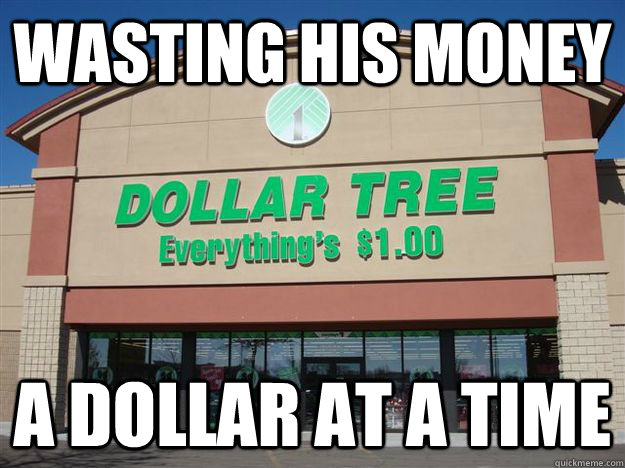wasting his money a dollar at a time