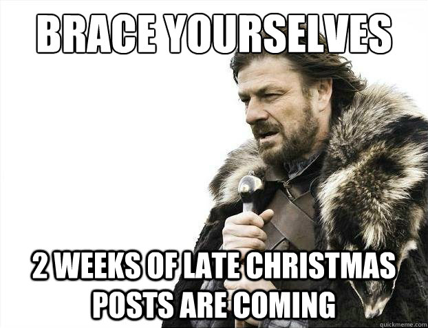 Brace Yourselves 2 weeks of late christmas posts are coming