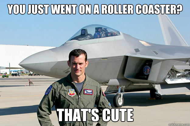 You just went on a roller coaster? That's cute  Unimpressed F-22 Pilot