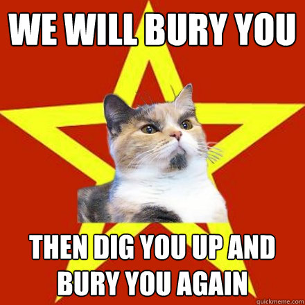 We will bury you then dig you up and bury you again - We will bury you then dig you up and bury you again  Lenin Cat