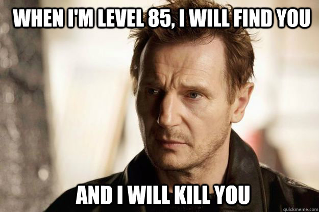 When I'm level 85, I will find you and I will kill you - When I'm level 85, I will find you and I will kill you  Liam neeson